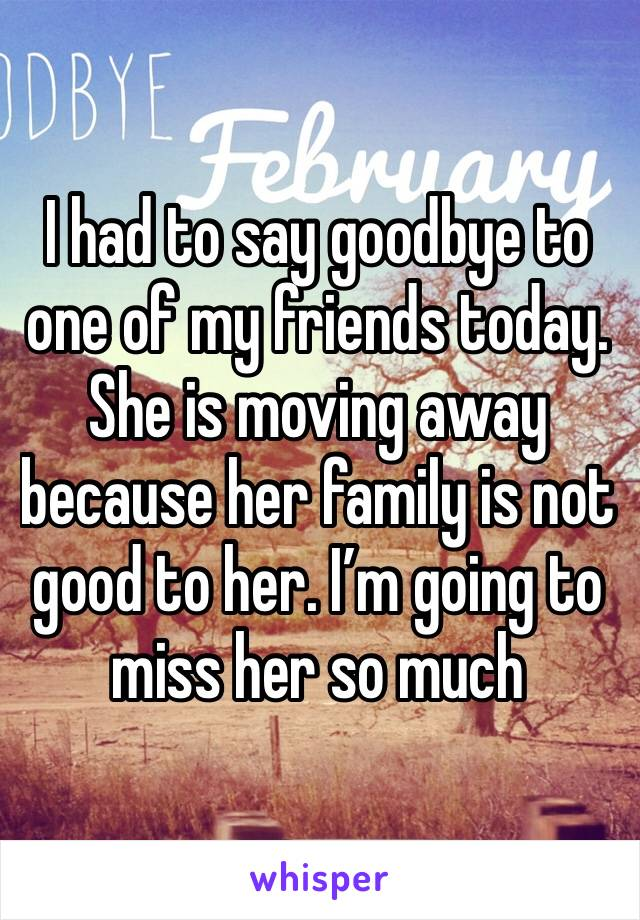 I had to say goodbye to one of my friends today. She is moving away because her family is not good to her. I'm going to miss her so much