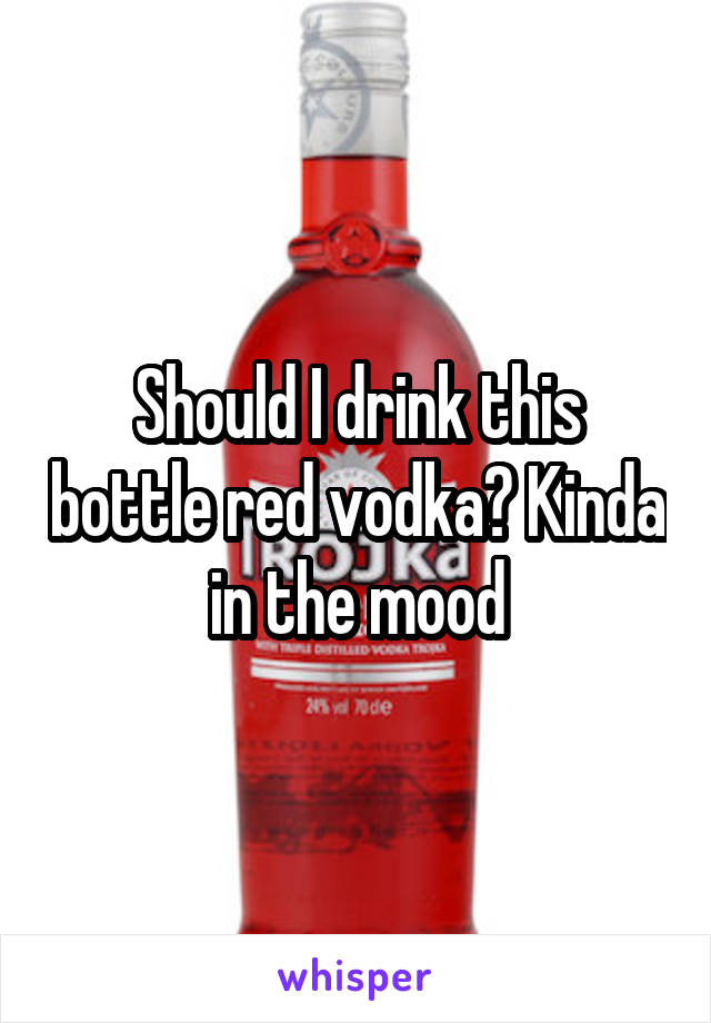 Should I drink this bottle red vodka? Kinda in the mood