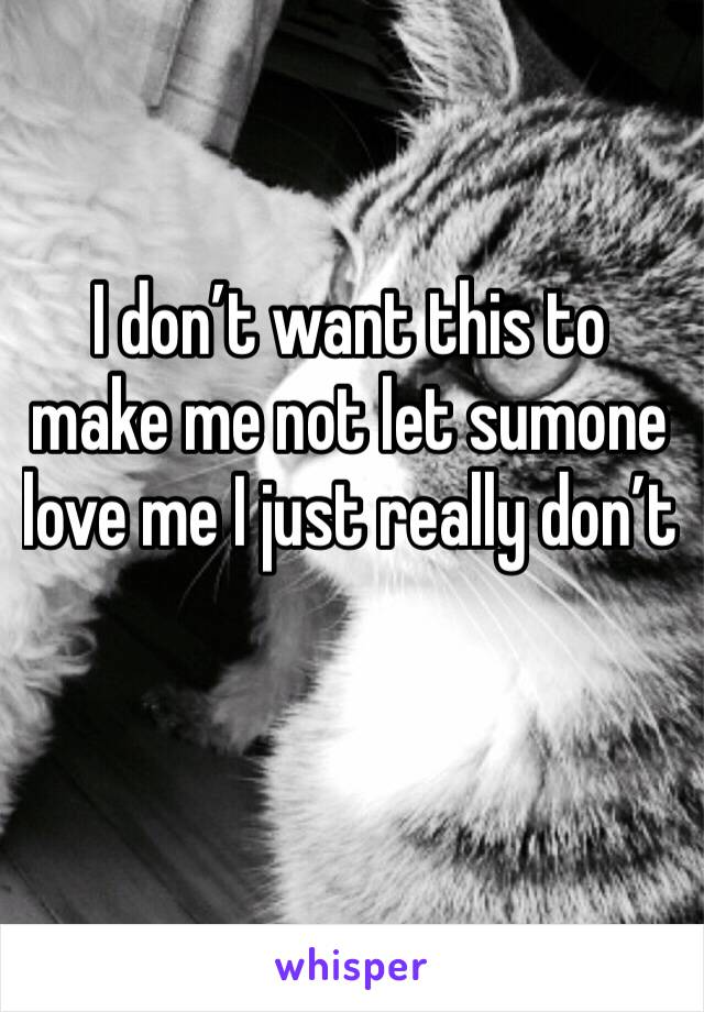 I don't want this to make me not let sumone love me I just really don't