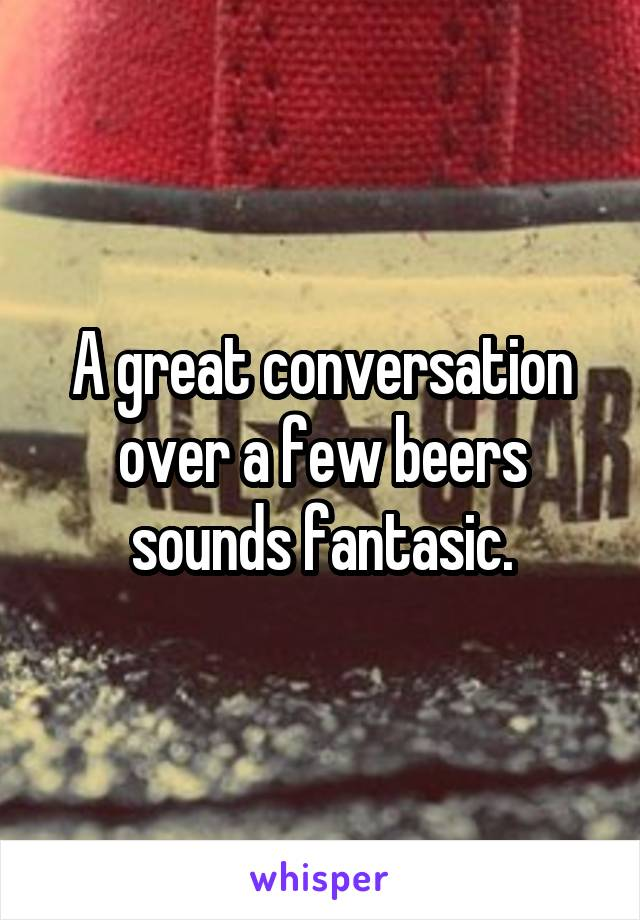 A great conversation over a few beers sounds fantasic.