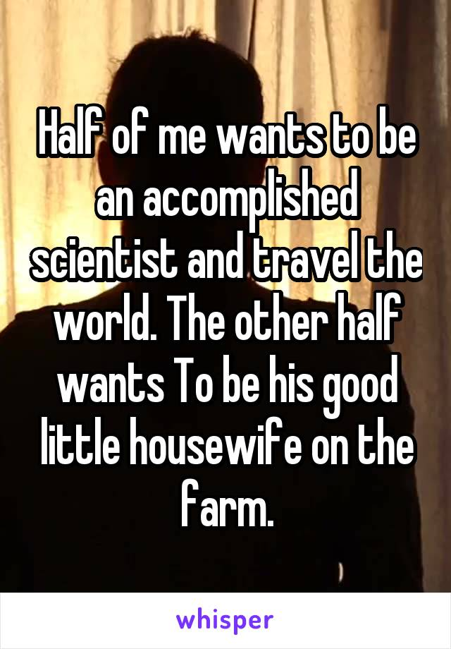 Half of me wants to be an accomplished scientist and travel the world. The other half wants To be his good little housewife on the farm.