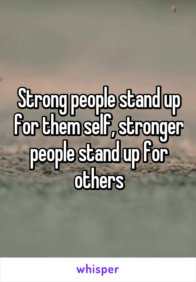 Strong people stand up for them self, stronger people stand up for others