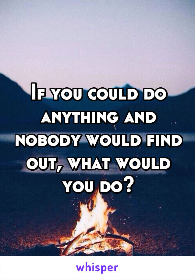 If you could do anything and nobody would find out, what would you do?