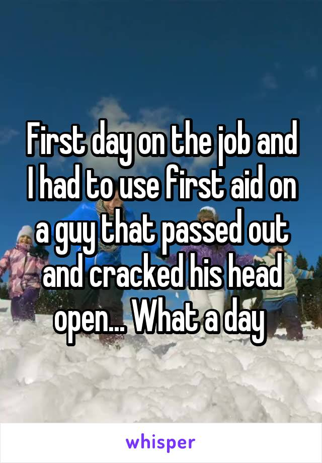 First day on the job and I had to use first aid on a guy that passed out and cracked his head open... What a day