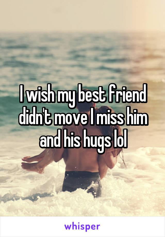 I wish my best friend didn't move I miss him and his hugs lol