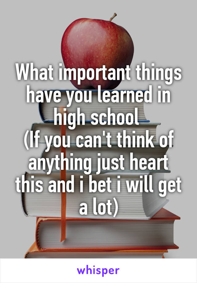 What important things have you learned in high school  (If you can't think of anything just heart this and i bet i will get a lot)