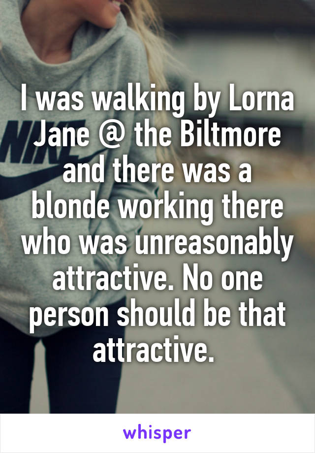 I was walking by Lorna Jane @ the Biltmore and there was a blonde working there who was unreasonably attractive. No one person should be that attractive.