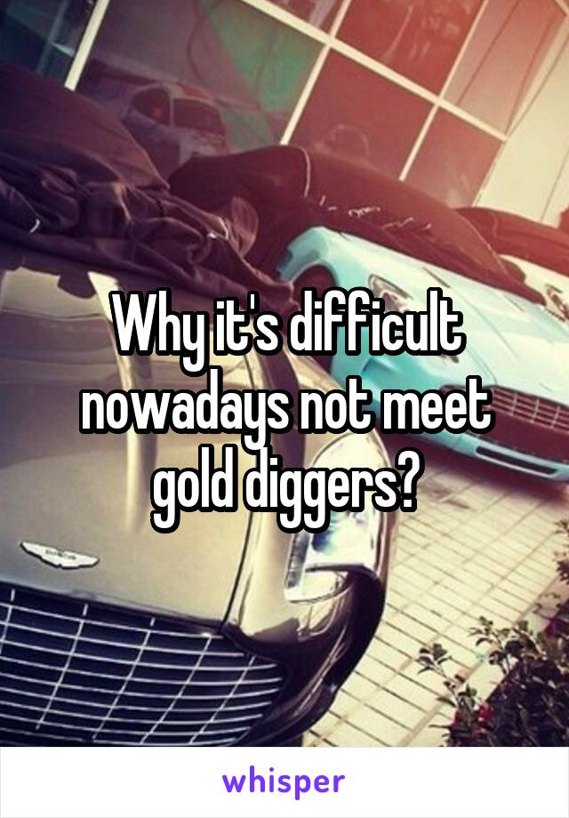 Why it's difficult nowadays not meet gold diggers?