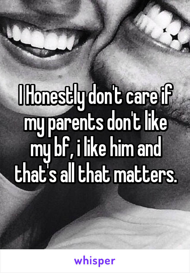 I Honestly don't care if my parents don't like my bf, i like him and that's all that matters.