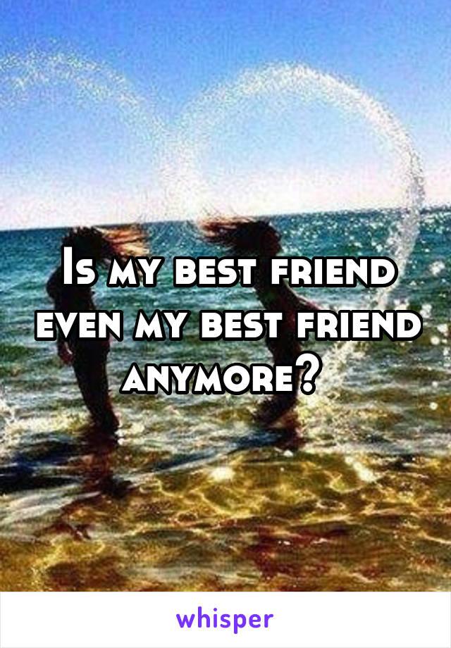 Is my best friend even my best friend anymore?