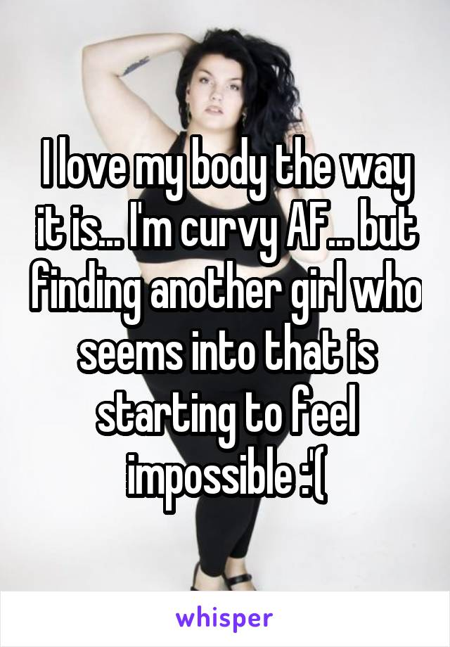 I love my body the way it is... I'm curvy AF... but finding another girl who seems into that is starting to feel impossible :'(