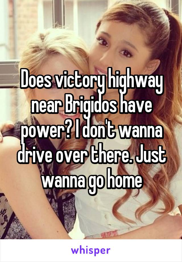 Does victory highway near Brigidos have power? I don't wanna drive over there. Just wanna go home