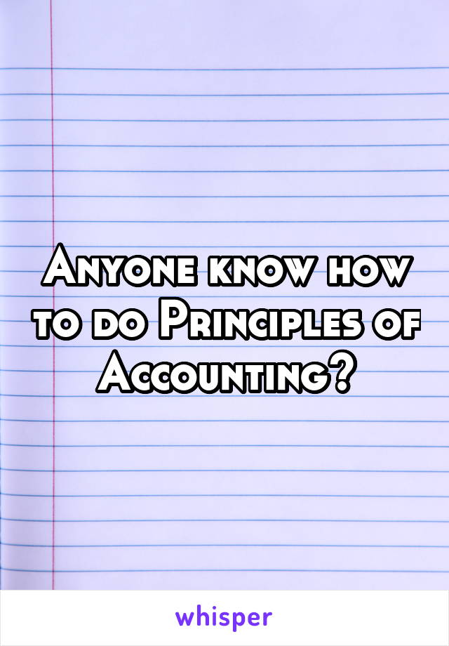 Anyone know how to do Principles of Accounting?