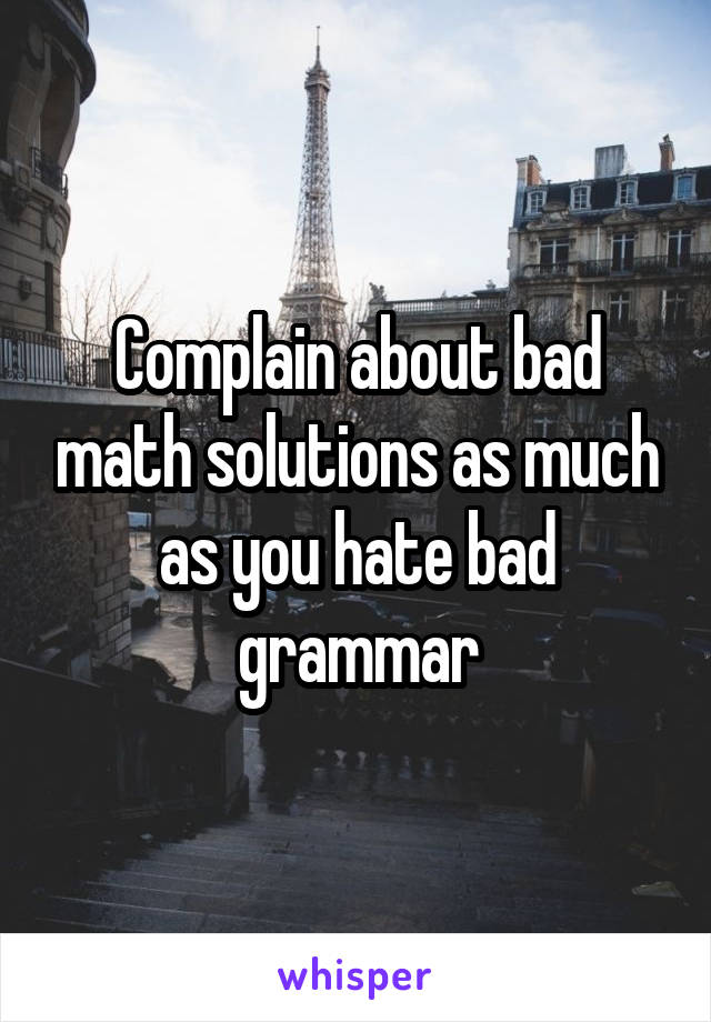 Complain about bad math solutions as much as you hate bad grammar