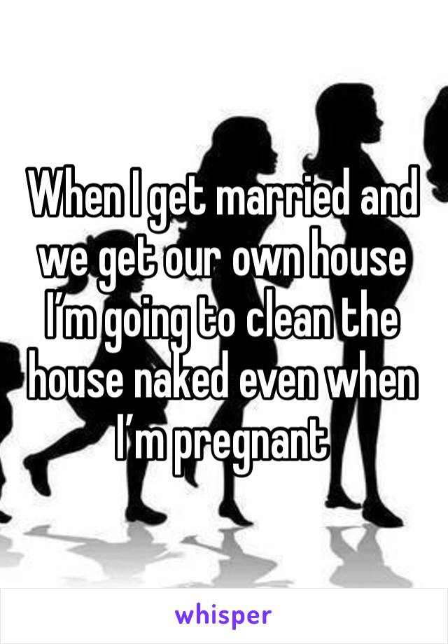 When I get married and we get our own house I'm going to clean the house naked even when I'm pregnant