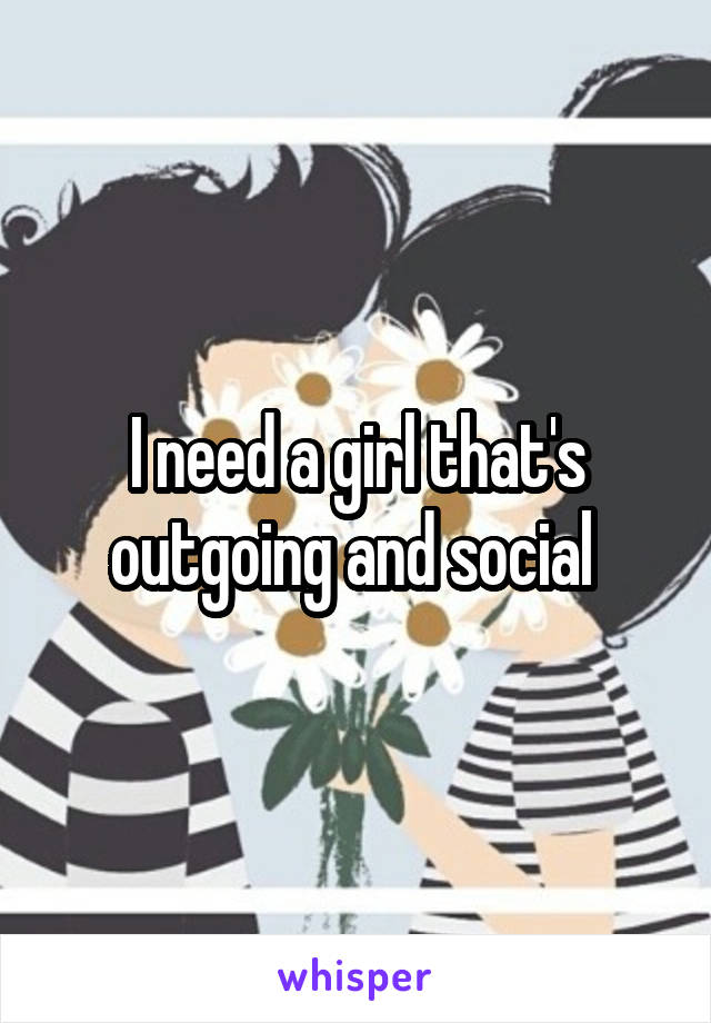 I need a girl that's outgoing and social