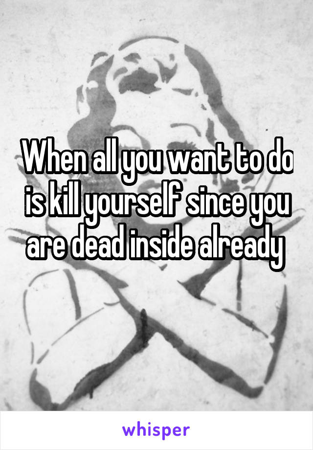 When all you want to do is kill yourself since you are dead inside already
