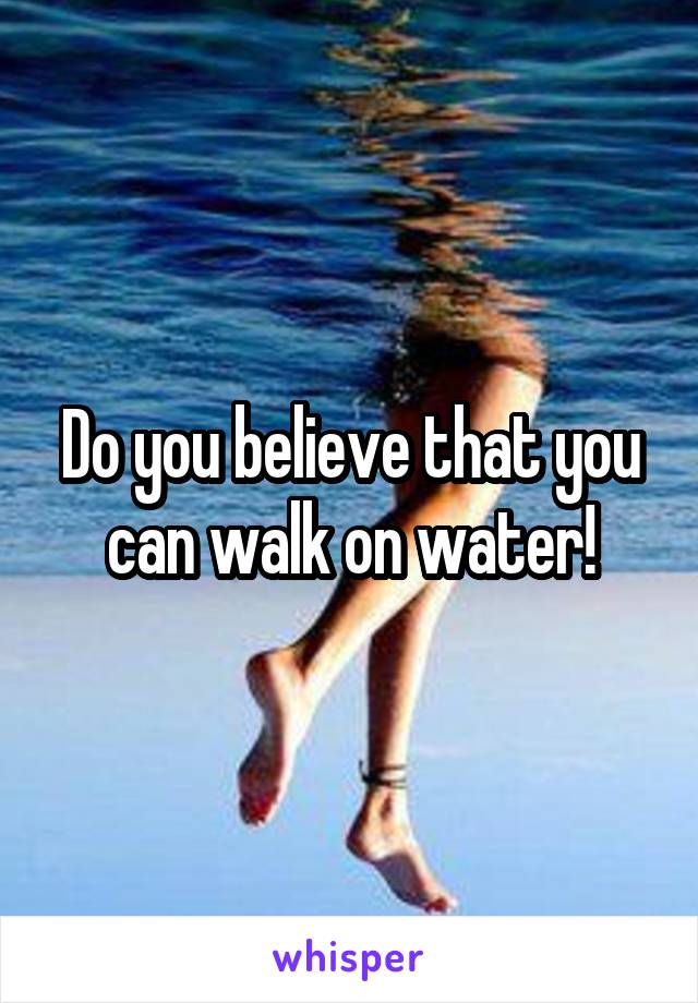 Do you believe that you can walk on water!