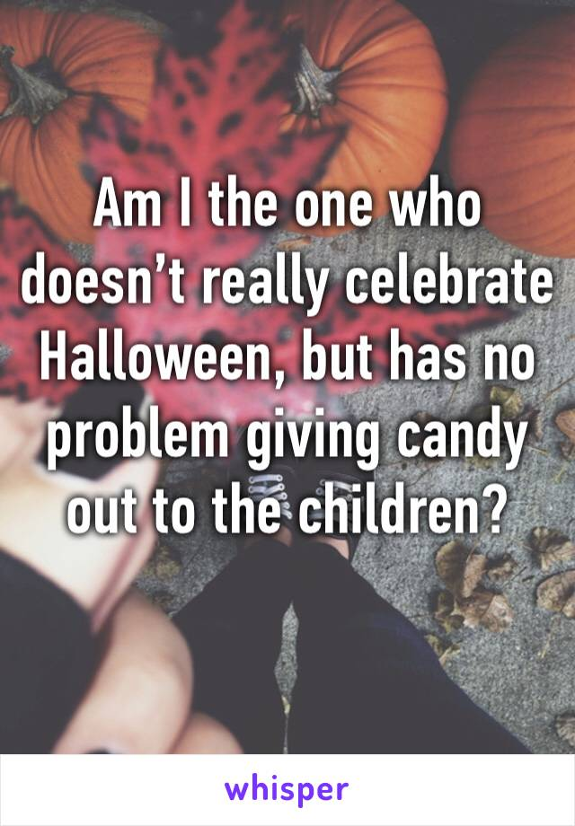 Am I the one who doesn't really celebrate Halloween, but has no problem giving candy out to the children?