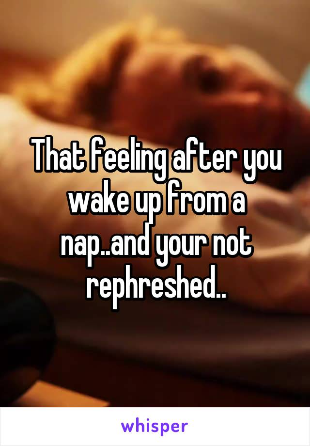 That feeling after you wake up from a nap..and your not rephreshed..