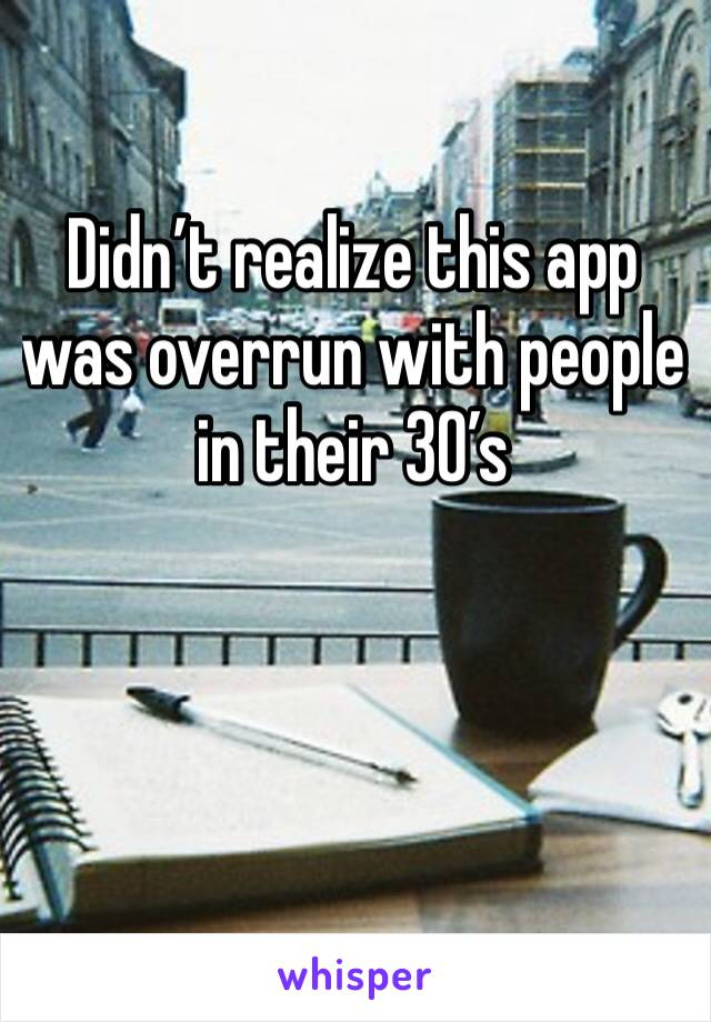 Didn't realize this app was overrun with people in their 30's