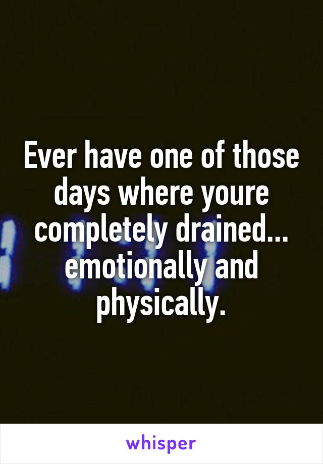 Ever have one of those days where youre completely drained... emotionally and physically.