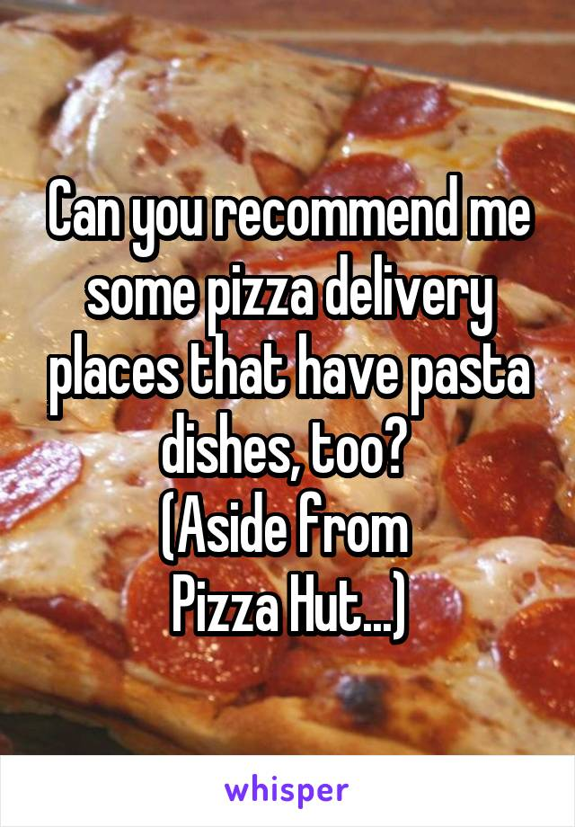 Can you recommend me some pizza delivery places that have pasta dishes, too?  (Aside from  Pizza Hut...)