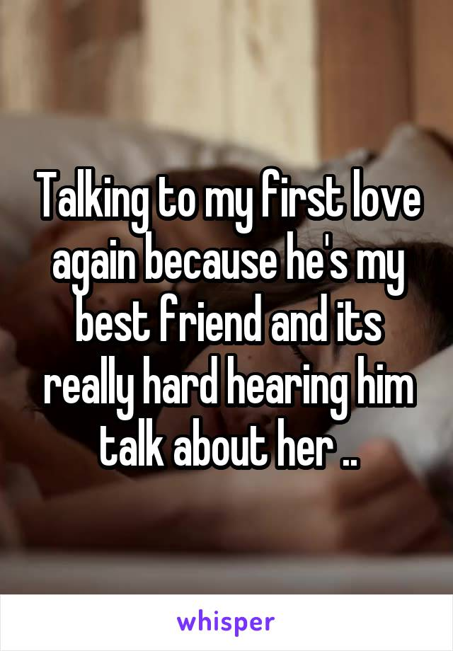 Talking to my first love again because he's my best friend and its really hard hearing him talk about her ..