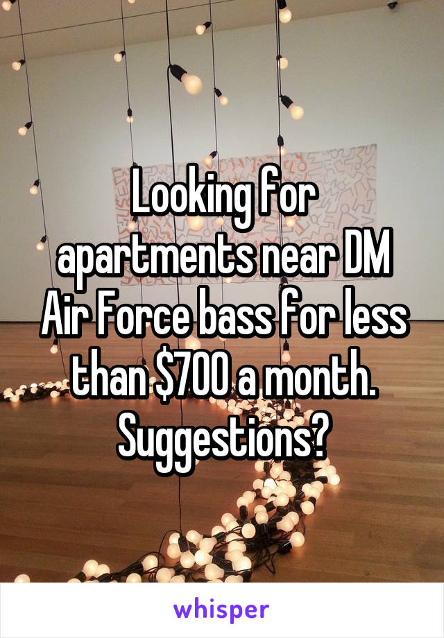 Looking for apartments near DM Air Force bass for less than $700 a month. Suggestions?