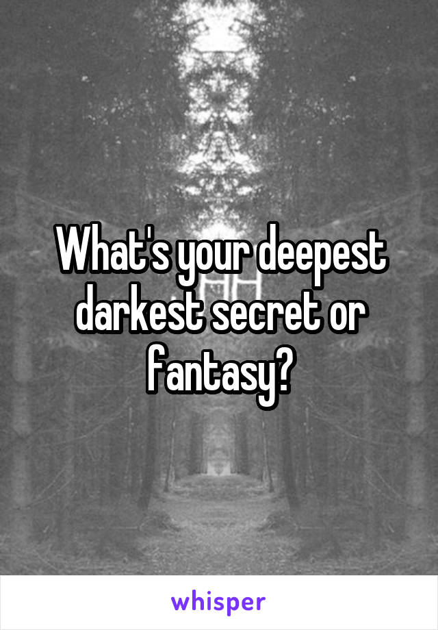 What's your deepest darkest secret or fantasy?