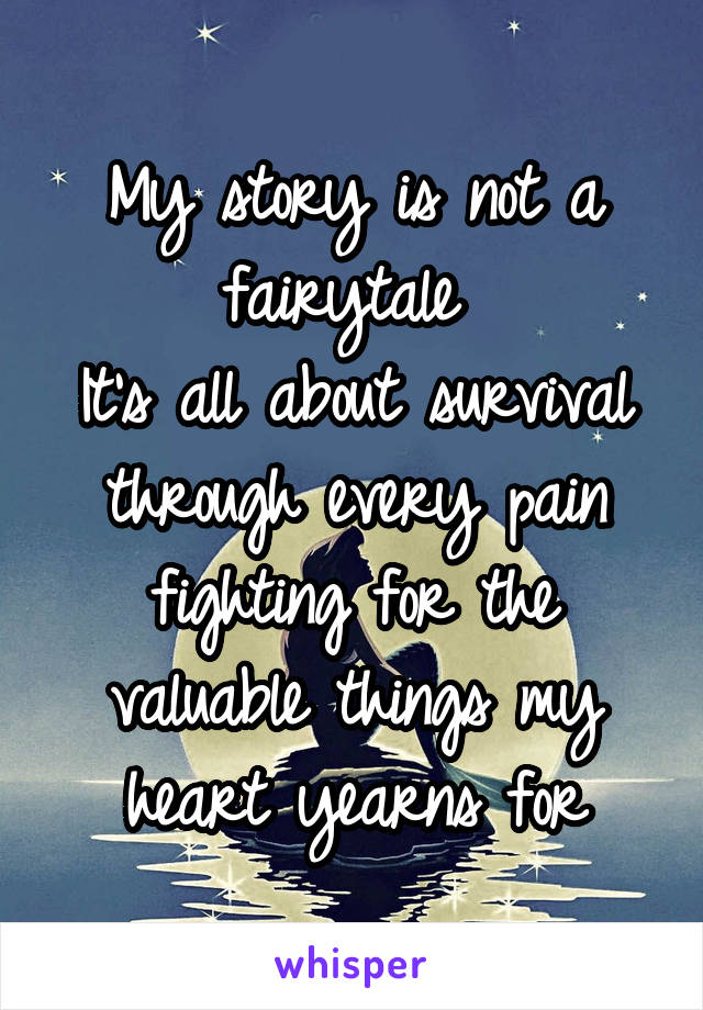 My story is not a fairytale  It's all about survival through every pain fighting for the valuable things my heart yearns for