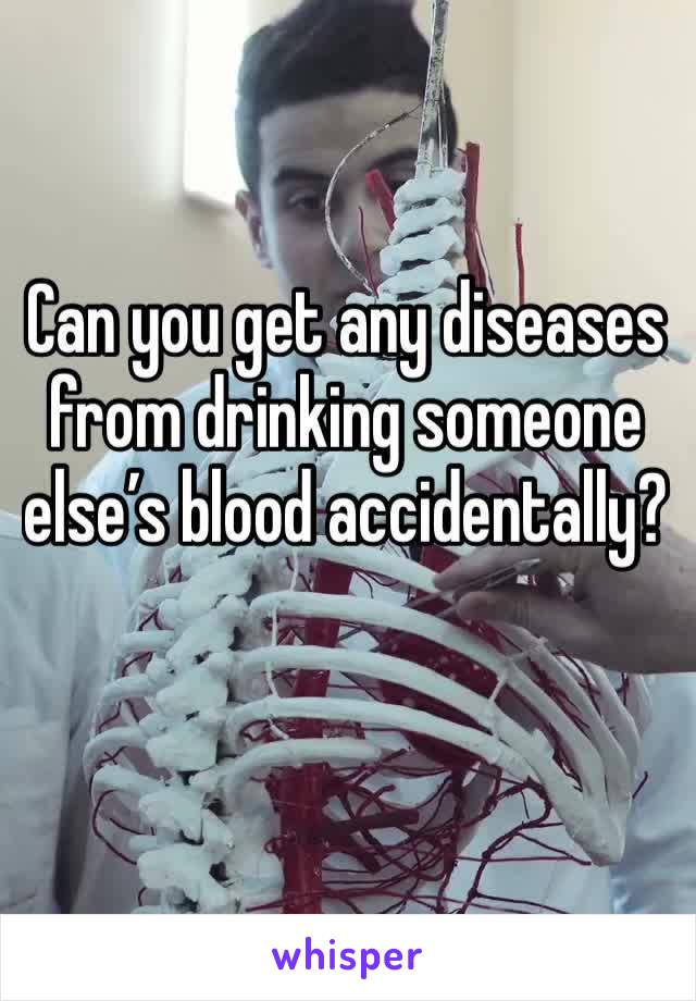 Can you get any diseases from drinking someone else's blood accidentally?