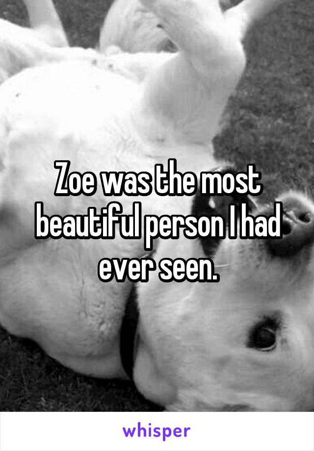 Zoe was the most beautiful person I had ever seen.