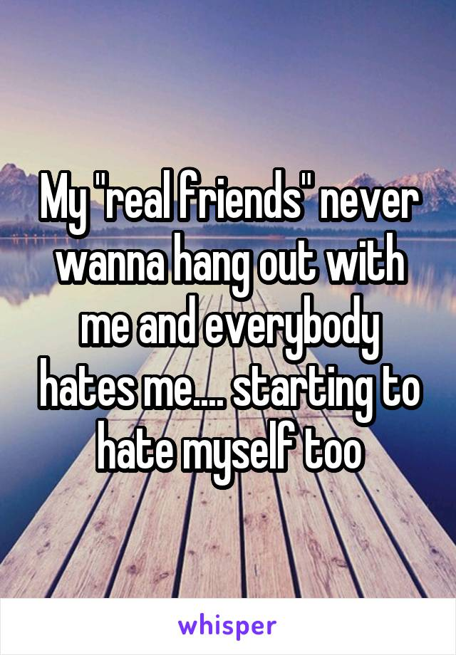 """My """"real friends"""" never wanna hang out with me and everybody hates me.... starting to hate myself too"""