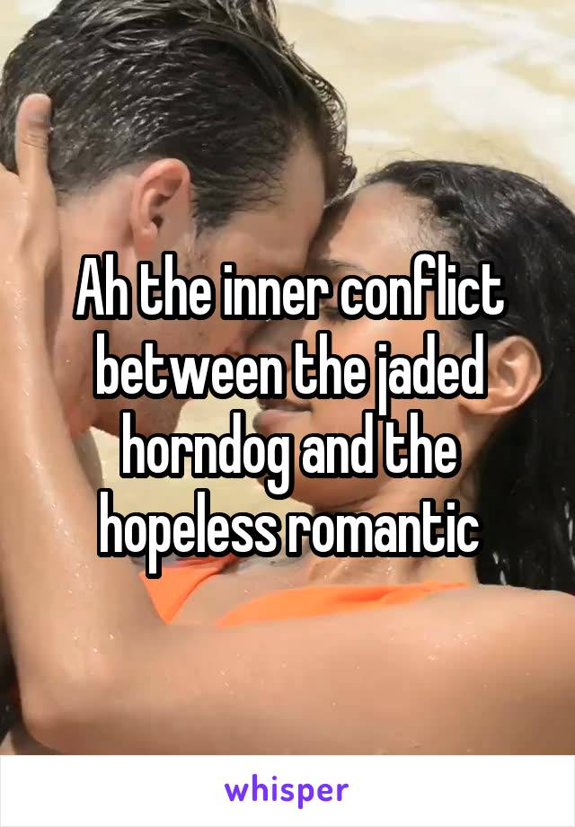 Ah the inner conflict between the jaded horndog and the hopeless romantic