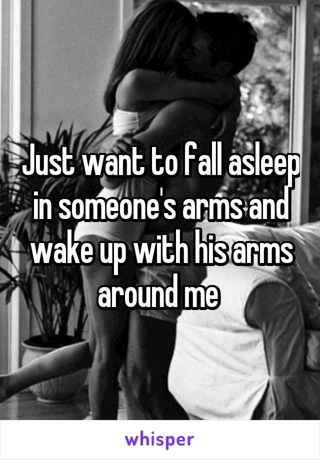 Just want to fall asleep in someone's arms and wake up with his arms around me