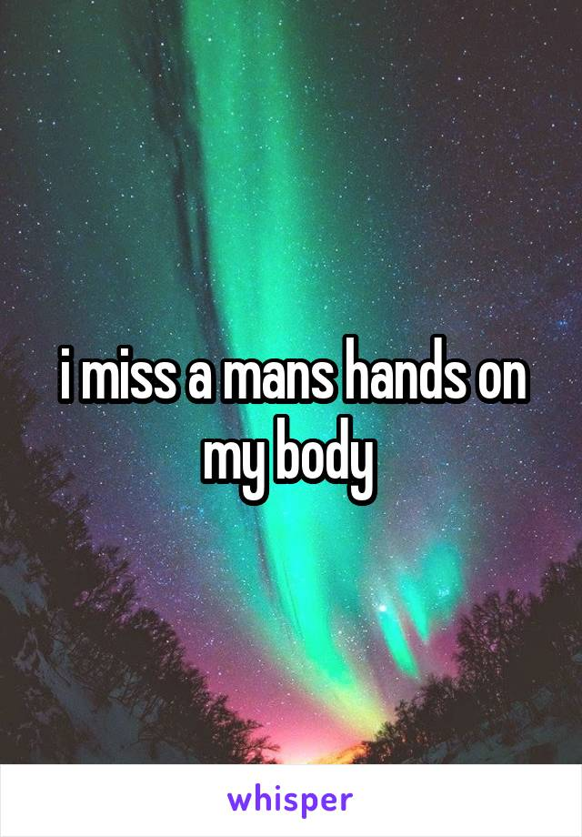 i miss a mans hands on my body
