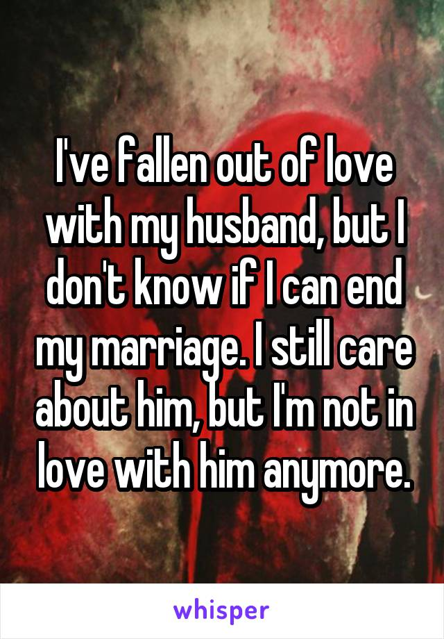 I've fallen out of love with my husband, but I don't know if I can end my marriage. I still care about him, but I'm not in love with him anymore.