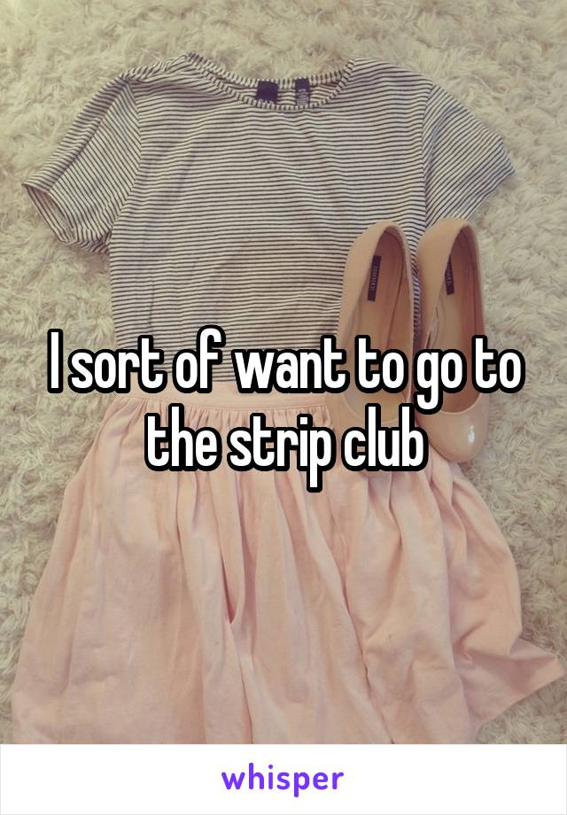 I sort of want to go to the strip club