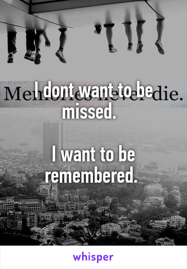 I dont want to be missed.    I want to be remembered.