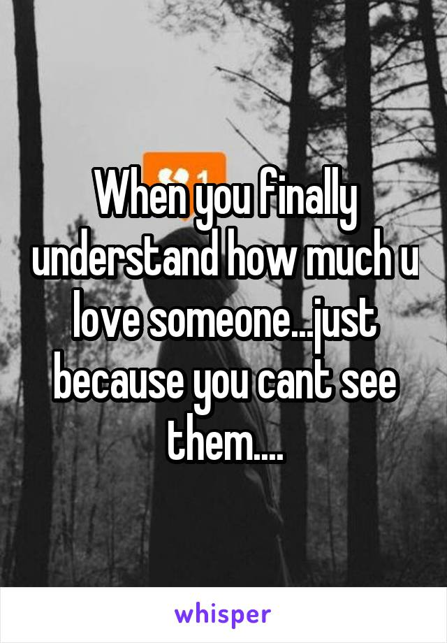 When you finally understand how much u love someone...just because you cant see them....