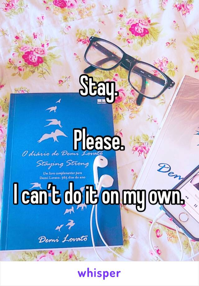 Stay.   Please.   I can't do it on my own.