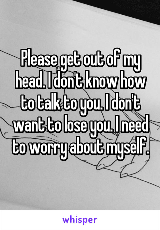 Please get out of my head. I don't know how to talk to you. I don't want to lose you. I need to worry about myself.