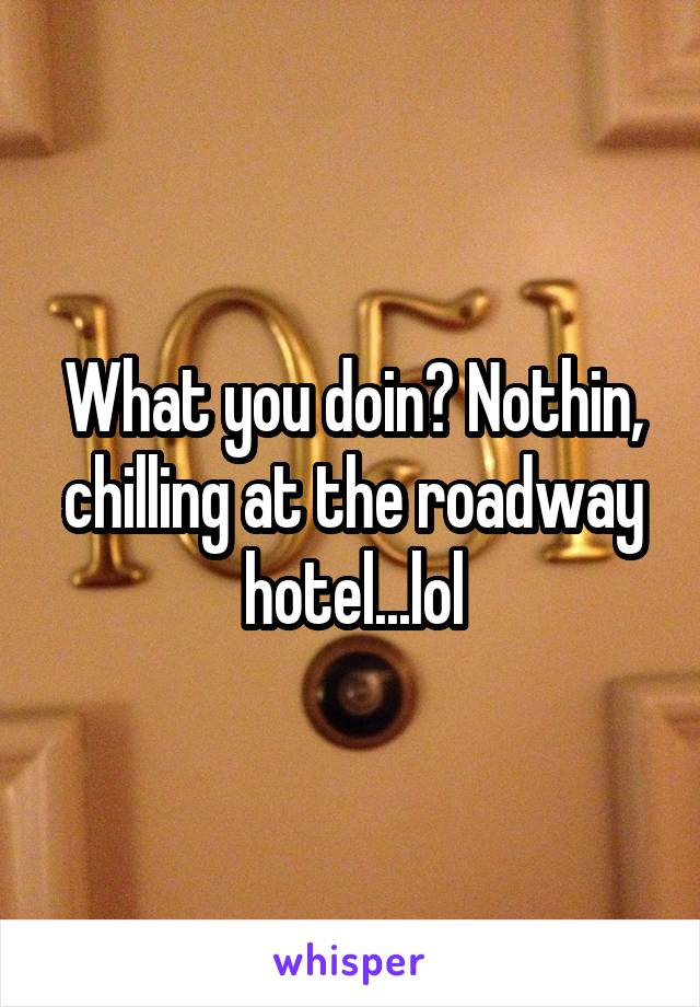 What you doin? Nothin, chilling at the roadway hotel...lol