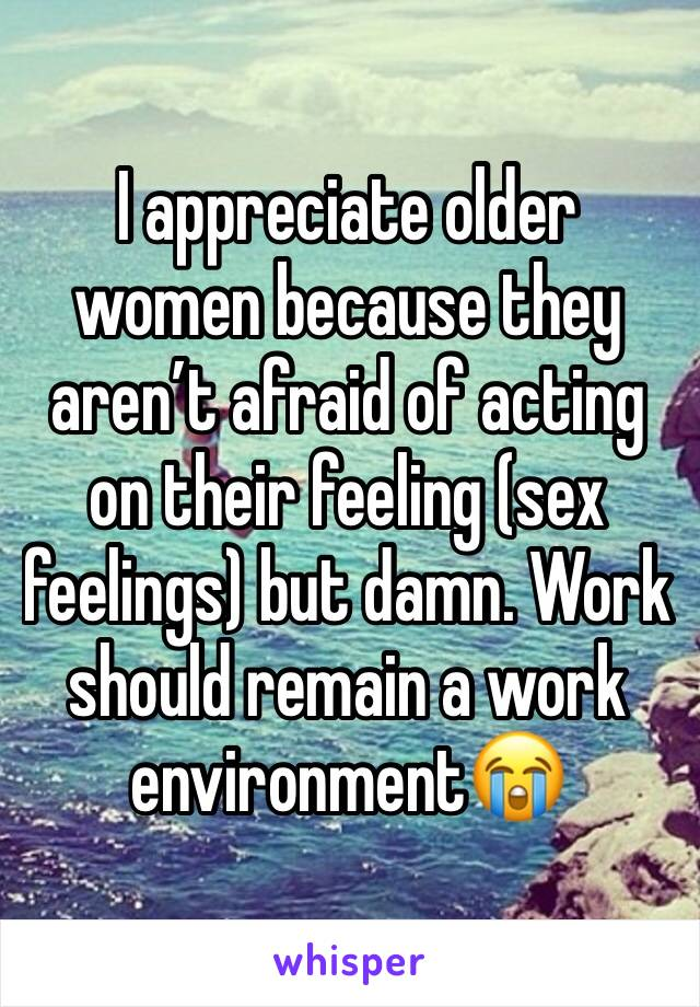 I appreciate older women because they aren't afraid of acting on their feeling (sex feelings) but damn. Work should remain a work environment😭