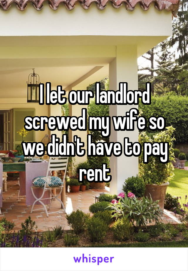 I let our landlord screwed my wife so we didn't have to pay rent