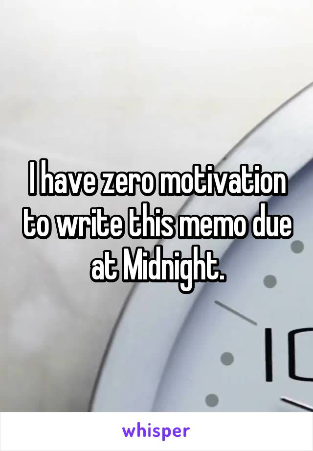 I have zero motivation to write this memo due at Midnight.