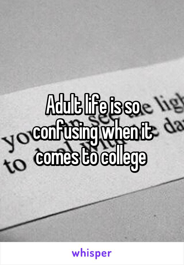 Adult life is so confusing when it comes to college