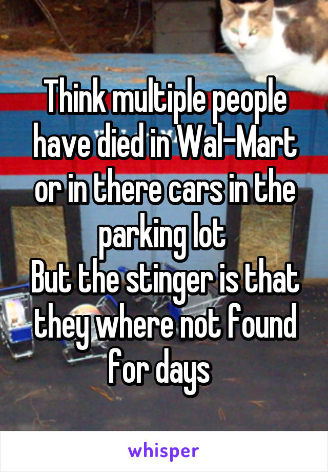 Think multiple people have died in Wal-Mart or in there cars in the parking lot  But the stinger is that they where not found for days