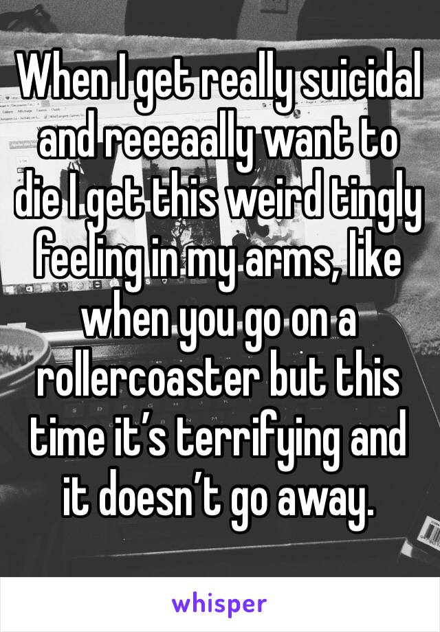 When I get really suicidal and reeeaally want to die I get this weird tingly feeling in my arms, like when you go on a rollercoaster but this time it's terrifying and it doesn't go away.